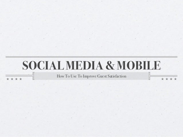 SOCIAL MEDIA & MOBILE     How To Use To Improve Guest Satisfaction