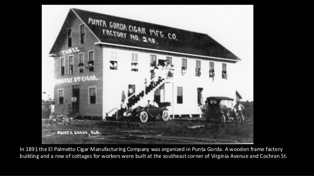 In 1891 the El Palmetto Cigar Manufacturing Company was organized in Punta Gorda. A wooden frame factory building and a ro...