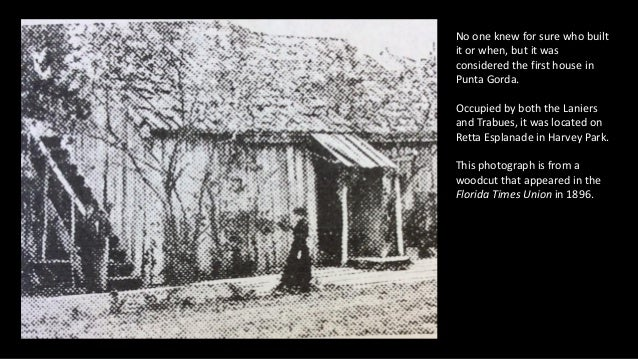 No one knew for sure who built it or when, but it was considered the first house in Punta Gorda. Occupied by both the Lani...