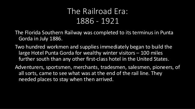 The Railroad Era: 1886 - 1921 The Florida Southern Railway was completed to its terminus in Punta Gorda in July 1886. Two ...