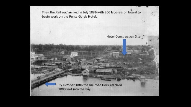 Then the Railroad arrived in July 1886 with 200 laborers on board to begin work on the Punta Gorda Hotel. Hotel Constructi...
