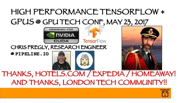 HIGH PERFORMANCE TENSORFLOW + GPUS @ GPU TECH CONF, MAY 23, 2017 CHRIS FREGLY, RESEARCH ENGINEER @ PIPELINE.IO THANKS, HOT...
