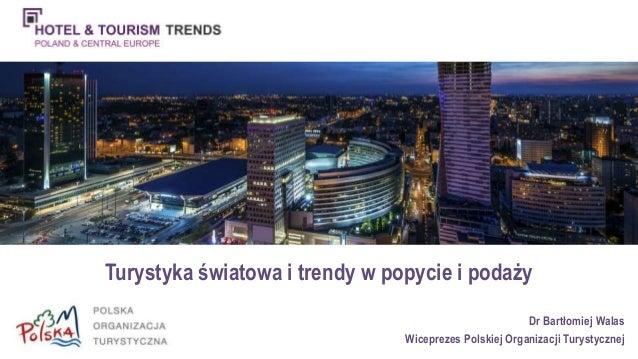 Turystyka światowa i trendy w popycie i podaży  Dr Bartłomiej Walas  Wiceprezes Polskiej Organizacji Turystycznej