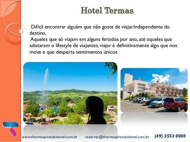 www.thermaspiratubahotel.com.br  reservas@thermaspiratubahotel.com.br  (49) 3553 0000  Difícil encontrar alguém que não go...