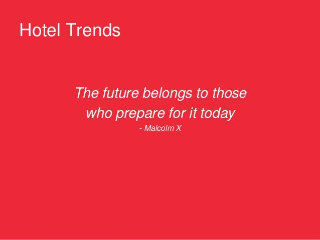 Hotel Trends      The future belongs to those       who prepare for it today                - Malcolm X