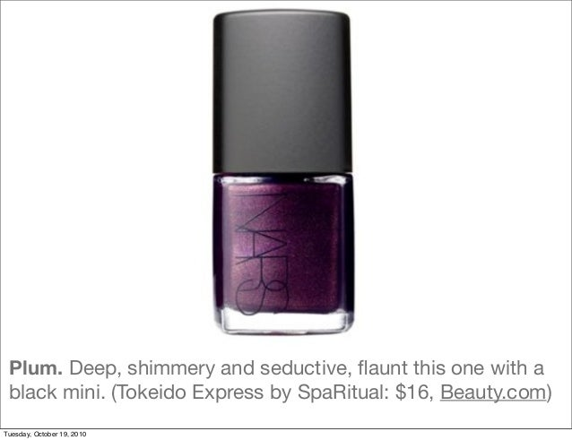 Plum. Deep, shimmery and seductive, flaunt this one with a black mini. (Tokeido Express by SpaRitual: $16, Beauty.com) Tues...