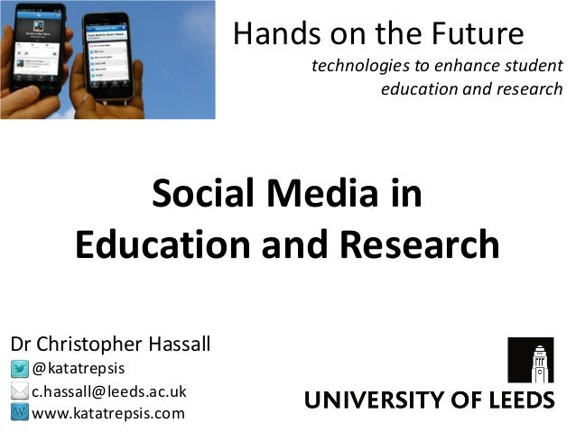 Social Media in Education and Research Dr Christopher Hassall @katatrepsis c.hassall@leeds.ac.uk www.katatrepsis.com Hands...