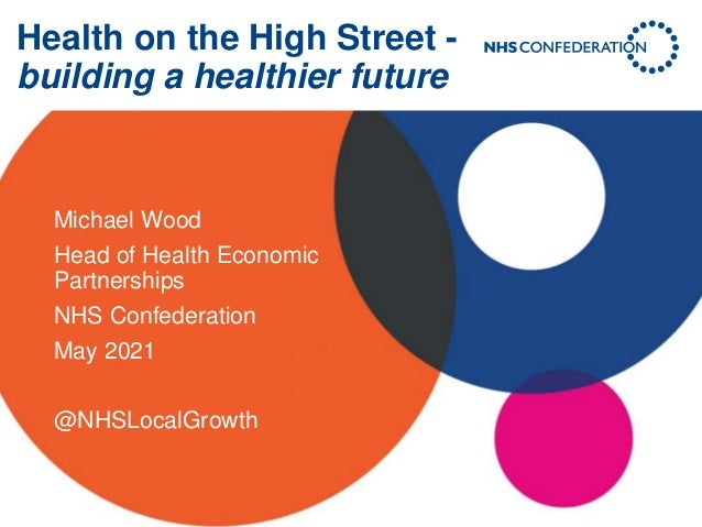 Health on the High Street - building a healthier future Michael Wood Head of Health Economic Partnerships NHS Confederatio...