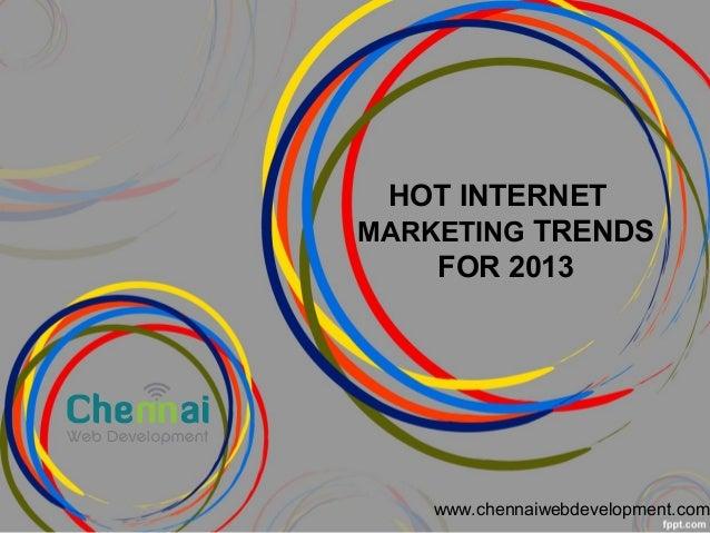 HOT INTERNET MARKETING TRENDS FOR 2013 www.chennaiwebdevelopment.com