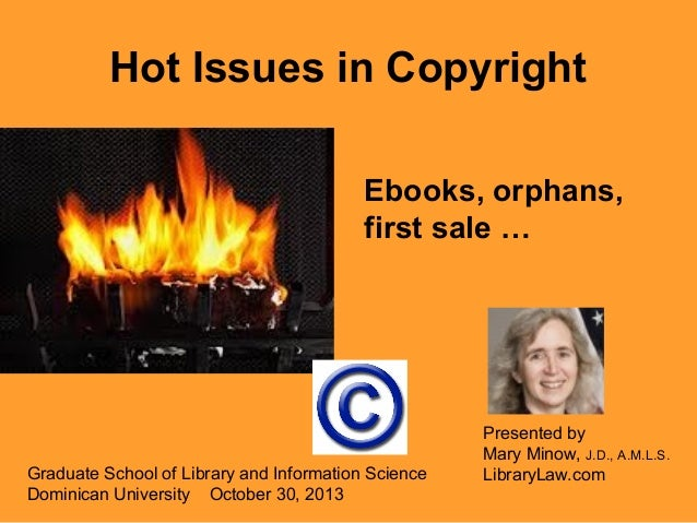 Hot Issues in Copyright Ebooks, orphans, first sale …  Graduate School of Library and Information Science Dominican Univer...