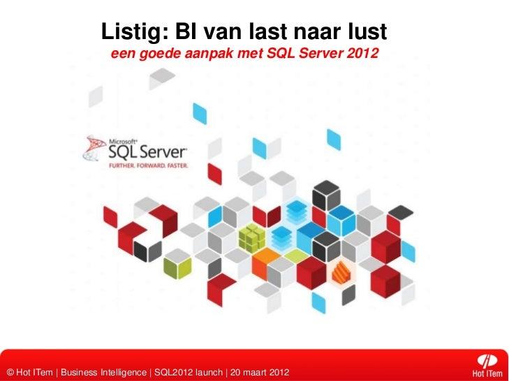 Listig: BI van last naar lust                        een goede aanpak met SQL Server 2012© Hot ITem | Business Intelligenc...