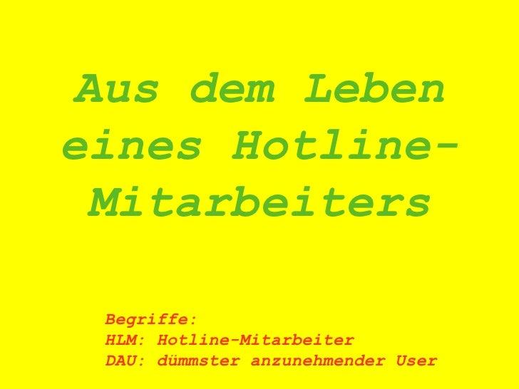 Aus dem Leben eines Hotline-Mitarbeiters Begriffe: HLM: Hotline-Mitarbeiter DAU: dümmster anzunehmender User