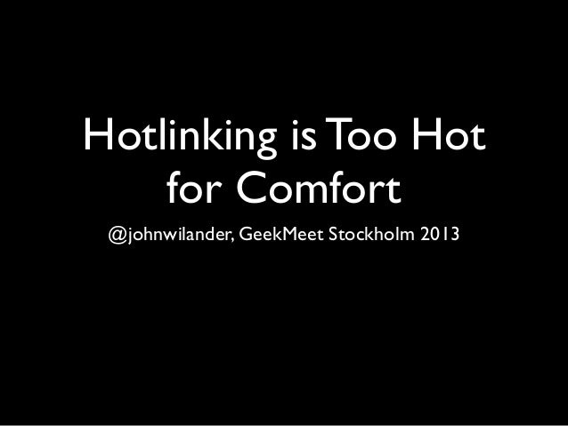 Hotlinking is Too Hot    for Comfort @johnwilander, GeekMeet Stockholm 2013