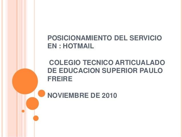 POSICIONAMIENTO DEL SERVICIO EN : HOTMAIL COLEGIO TECNICO ARTICUALADO DE EDUCACION SUPERIOR PAULO FREIRE NOVIEMBRE DE 2010