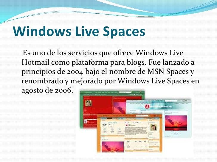 Windows Live Spaces Es uno de los servicios que ofrece Windows Live Hotmail como plataforma para blogs. Fue lanzado a prin...