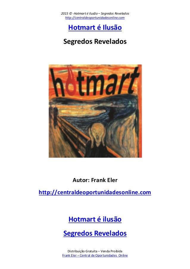 2015 © -Hotmart é ilusão – Segredos Revelados http://centraldeoportunidadesonline.com Distribuição Gratuíta – Venda Proibi...
