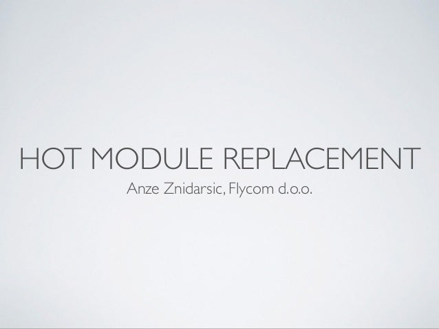 HOT MODULE REPLACEMENT Anze Znidarsic, Flycom d.o.o.