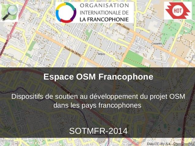Espace OSM Francophone Dispositifs de soutien au développement du projet OSM dans les pays francophones SOTMFR-2014