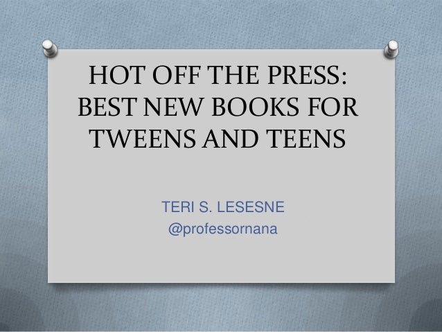 HOT OFF THE PRESS: BEST NEW BOOKS FOR TWEENS AND TEENS TERI S. LESESNE @professornana