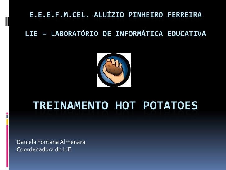 E.E.E.F.M.CEL. ALUÍZIO PINHEIRO FERREIRALIE – LABORATÓRIO DE INFORMÁTICA EDUCATIVA<br />Treinamento Hot Potatoes<br />Dani...