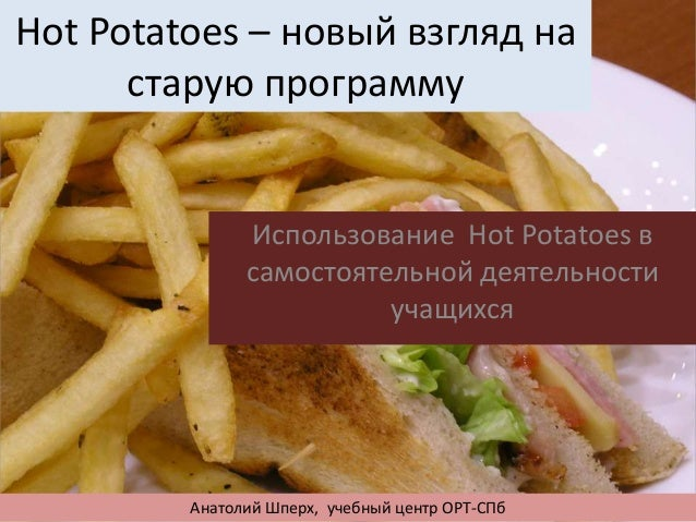 Hot Potatoes – новый взгляд на старую программу Использование Hot Potatoes в самостоятельной деятельности учащихся Анатоли...