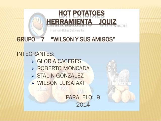 """HOT POTATOES HERRAMIENTA JQUIZ GRUPO 7  """"WILSON Y SUS AMIGOS""""  INTEGRANTES:  GLORIA CACERES  ROBERTO MONCADA  STALIN GO..."""
