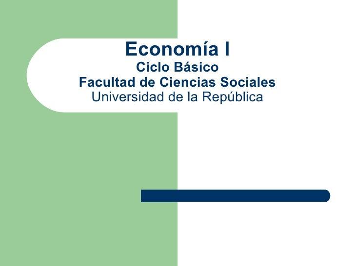Economía I         Ciclo BásicoFacultad de Ciencias Sociales  Universidad de la República