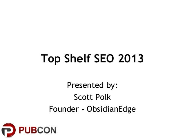 Top Shelf SEO 2013Presented by:Scott PolkFounder - ObsidianEdge