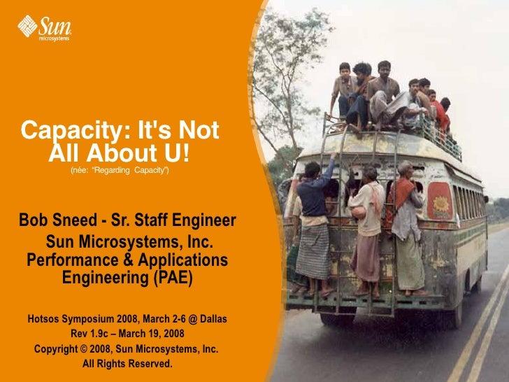 "Capacity: Its Not  All About U!         (née: ""RegardingCapacity"")Bob Sneed - Sr. Staff Engineer   Sun Microsystems, Inc...."
