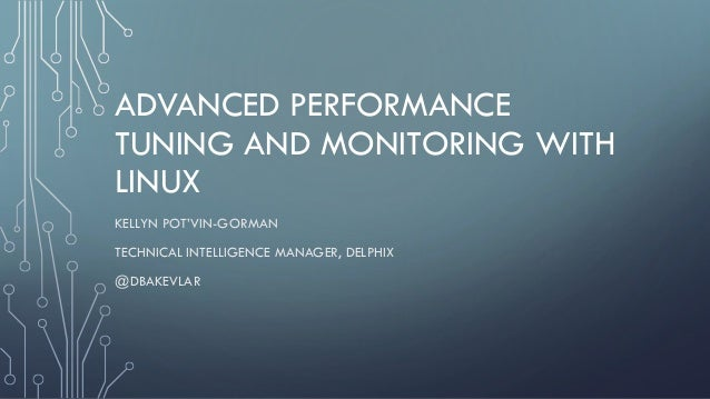 ADVANCED PERFORMANCE TUNING AND MONITORING WITH LINUX KELLYN POT'VIN-GORMAN TECHNICAL INTELLIGENCE MANAGER, DELPHIX @DBAKE...