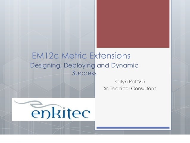 EM12c Metric Extensions Designing, Deploying and Dynamic Success Kellyn Pot'Vin Sr. Techical Consultant