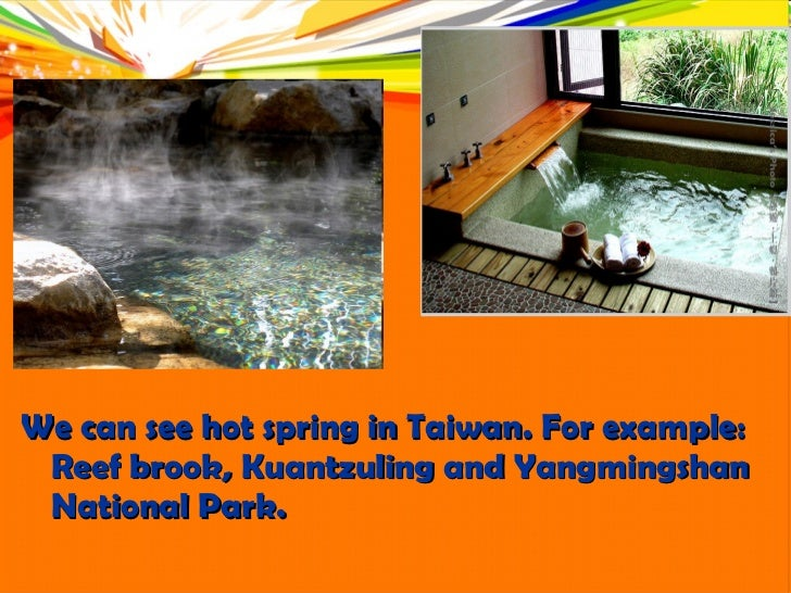 <ul><li>We can see hot spring in Taiwan. For example: Reef brook, Kuantzuling and Yangmingshan National Park.  </li></ul>