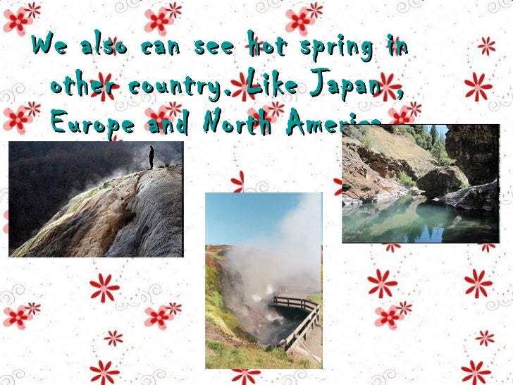 <ul><li>We also can see hot spring in other country. Like Japan , Europe and North America  </li></ul>