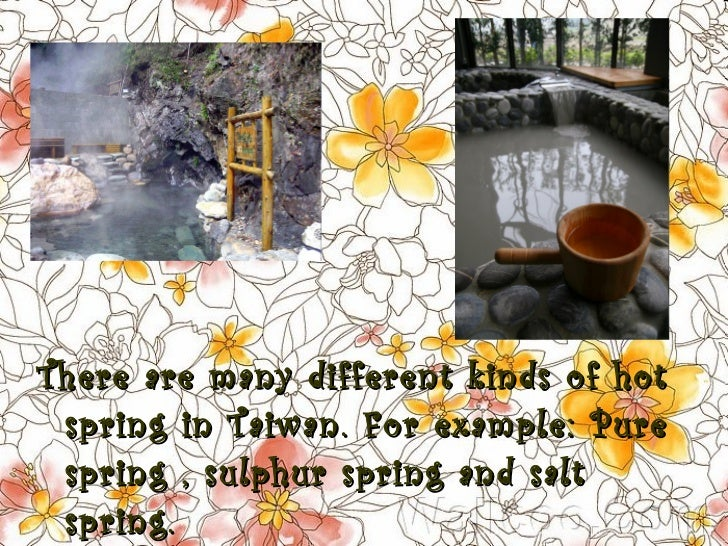 <ul><li>There are many different kinds of hot spring in Taiwan. For example: Pure spring , sulphur spring and salt spring....