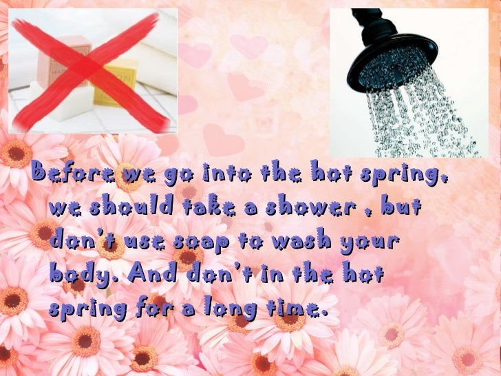<ul><li>Before we go into the hot spring, we should take a shower , but don't use soap to wash your body. And don't in the...