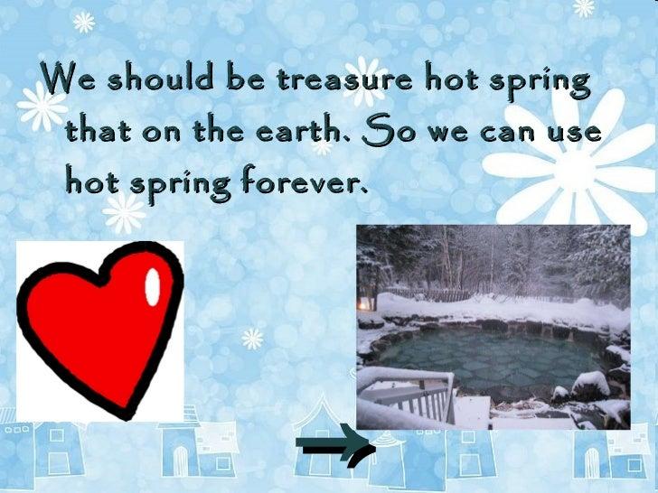 <ul><li>We should be  treasure  hot spring that on the earth. So we can use hot spring forever.  </li></ul><ul><li>-> </li...