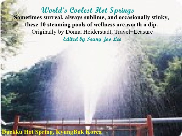 World's Coolest Hot Springs   Sometimes surreal, always sublime, and occasionally stinky,  these 10 steaming pools of well...