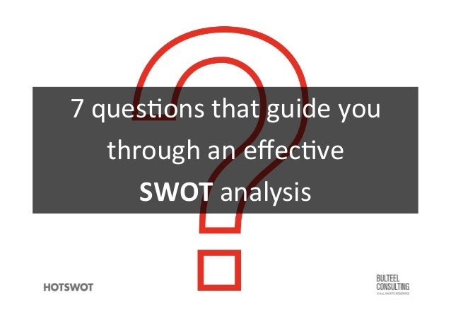 7	   ques'ons	   that	   guide	   you	   	    through	   an	   effec've	   	    SWOT	   analysis