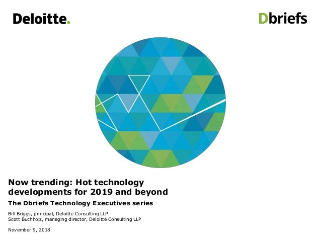 Now trending: Hot technology developments for 2019 and beyond The Dbriefs Technology Executives series Bill Briggs, princi...
