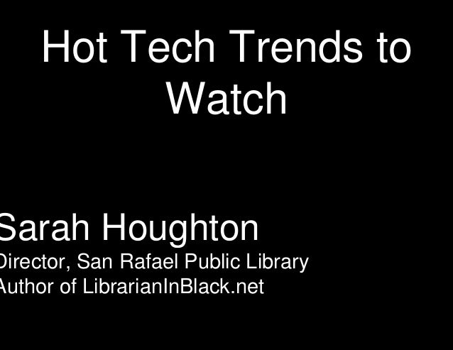 Hot Tech Trends to Watch  Sarah Houghton  Director, San Rafael Public Library Author of LibrarianInBlack.net