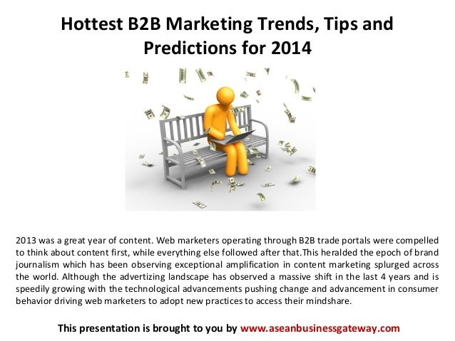 Hottest B2B Marketing Trends, Tips and Predictions for 2014 This presentation is brought to you by www.aseanbusinessgatewa...