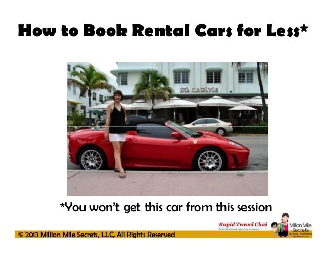 How to Book Rental Cars for Less*  *You won't get this car from this session © 2013 Million Mile Secrets, LLC, All Rights ...