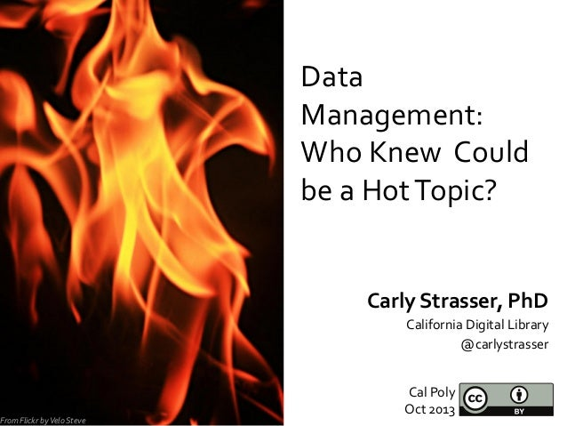 Data   Management:   Who  Knew    Could   be  a  Hot  Topic?   Carly  Strasser,  PhD   Californi...