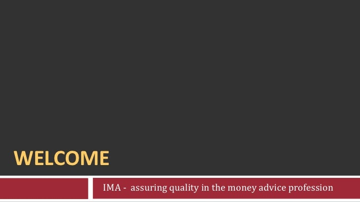 Welcome<br />   IMA -  assuring quality in the money advice profession<br />