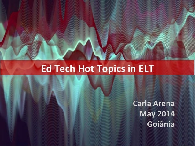 Carla Arena May 2014 Goiânia Ed Tech Hot Topics in ELT