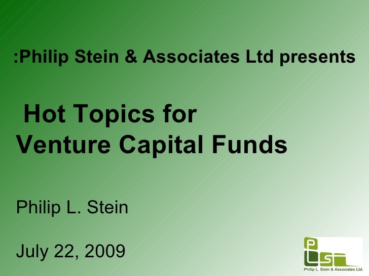 Philip L. Stein July 22, 2009 Philip Stein & Associates Ltd presents: Hot Topics for   Venture Capital Funds