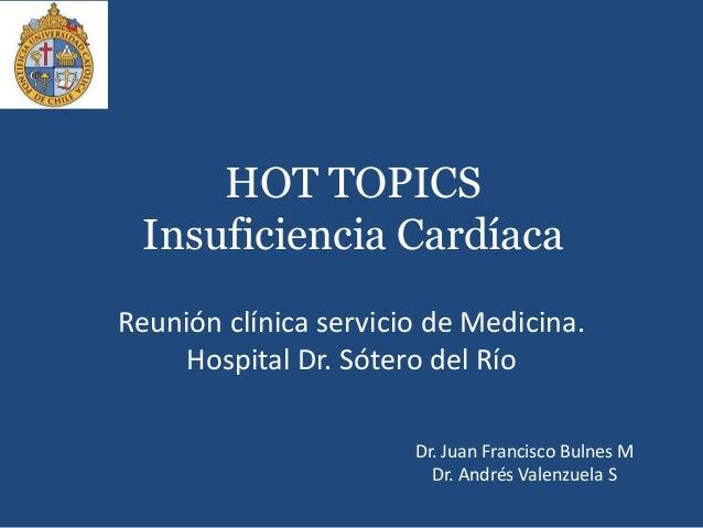HOT TOPICSInsuficiencia CardíacaReunión clínica servicio de Medicina.Hospital Dr. Sótero del RíoDr. Juan Francisco Bulnes ...