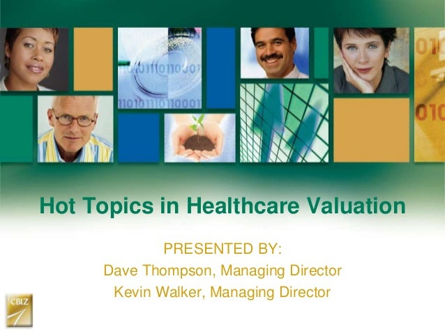Hot Topics in Healthcare Valuation PRESENTED BY: Dave Thompson, Managing Director Kevin Walker, Managing Director