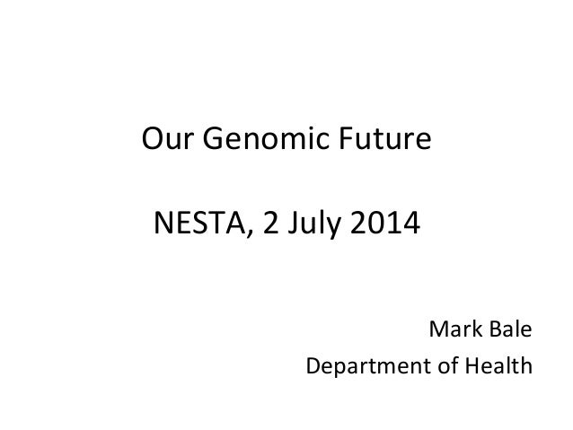Our Genomic Future NESTA, 2 July 2014 Mark Bale Department of Health