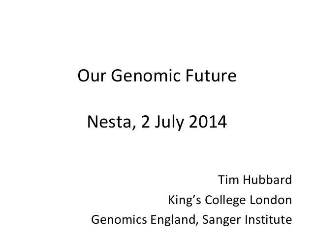 Our Genomic Future Nesta, 2 July 2014 Tim Hubbard King's College London Genomics England, Sanger Institute